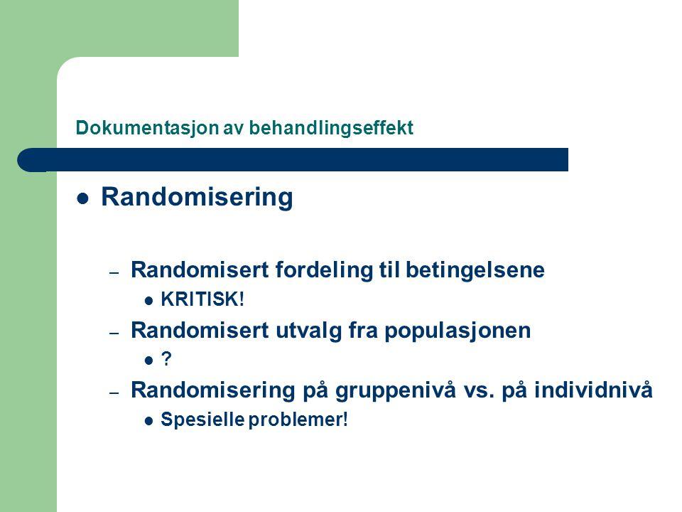 Dokumentasjon av behandlingseffekt  Randomisering – Randomisert fordeling til betingelsene  KRITISK! – Randomisert utvalg fra populasjonen  ? – Ran