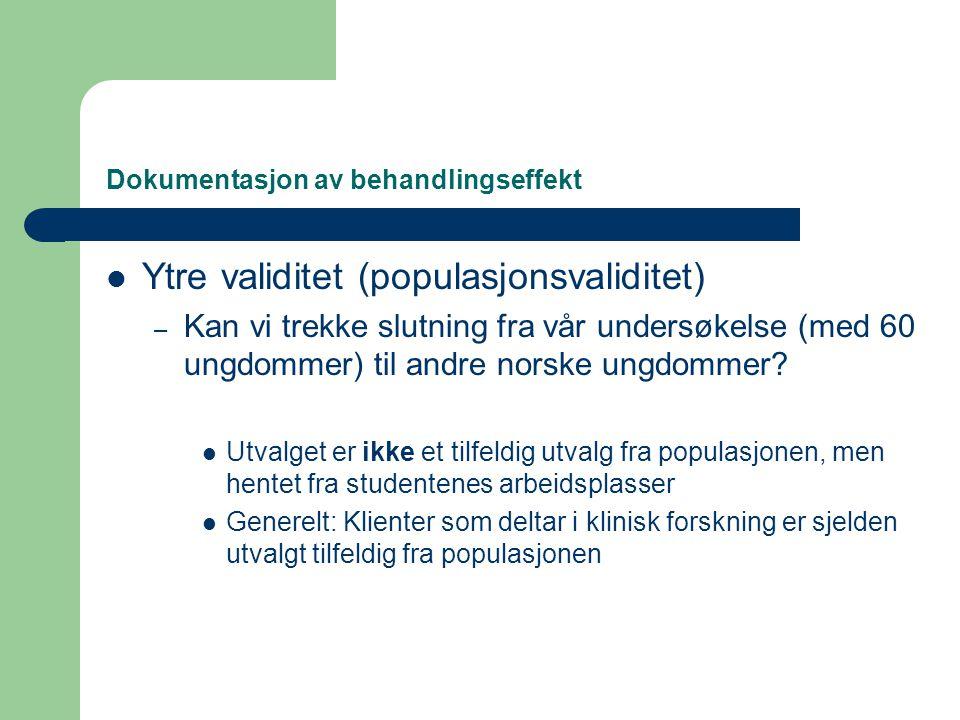 Dokumentasjon av behandlingseffekt  Ytre validitet (populasjonsvaliditet) – Kan vi trekke slutning fra vår undersøkelse (med 60 ungdommer) til andre