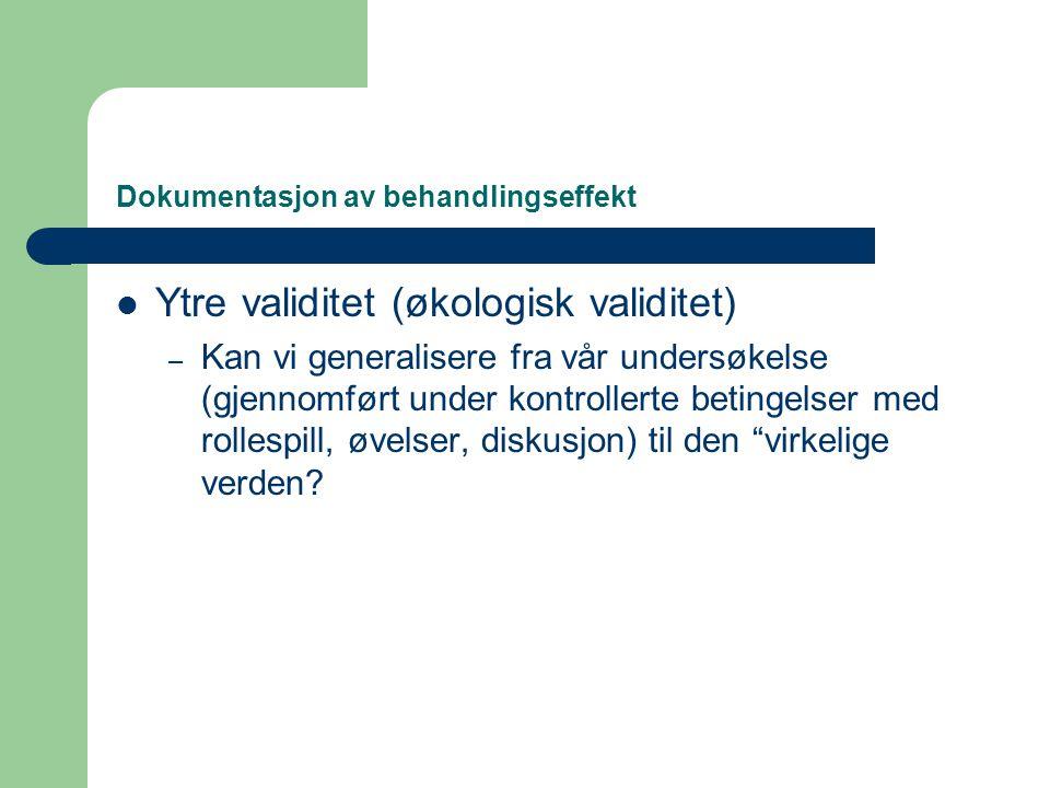 Dokumentasjon av behandlingseffekt  Ytre validitet (økologisk validitet) – Kan vi generalisere fra vår undersøkelse (gjennomført under kontrollerte b