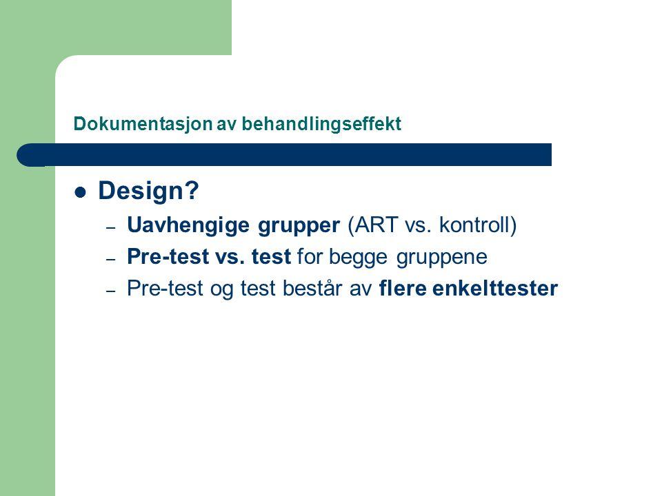 Dokumentasjon av behandlingseffekt  Design? – Uavhengige grupper (ART vs. kontroll) – Pre-test vs. test for begge gruppene – Pre-test og test består