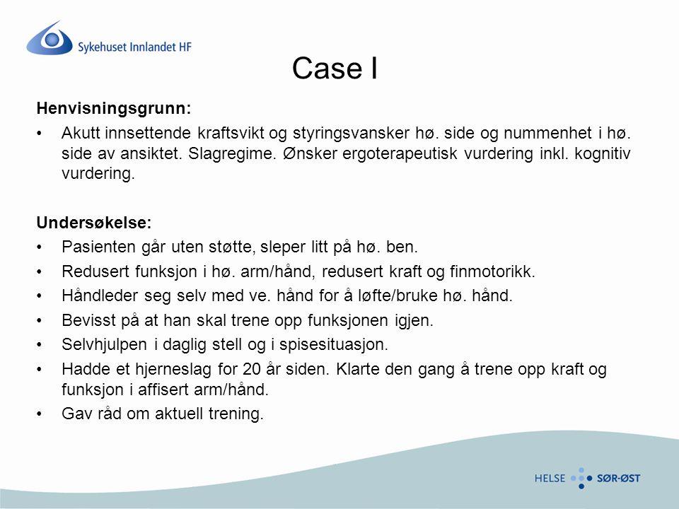 Case I Henvisningsgrunn: •Akutt innsettende kraftsvikt og styringsvansker hø. side og nummenhet i hø. side av ansiktet. Slagregime. Ønsker ergoterapeu