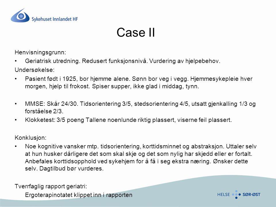 Case II Henvisningsgrunn: •Geriatrisk utredning. Redusert funksjonsnivå. Vurdering av hjelpebehov. Undersøkelse: •Pasient født i 1925, bor hjemme alen