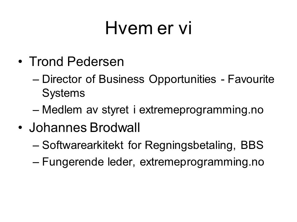 Hvem er vi •Trond Pedersen –Director of Business Opportunities - Favourite Systems –Medlem av styret i extremeprogramming.no •Johannes Brodwall –Softwarearkitekt for Regningsbetaling, BBS –Fungerende leder, extremeprogramming.no