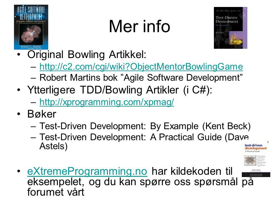Mer info •Original Bowling Artikkel: –http://c2.com/cgi/wiki?ObjectMentorBowlingGamehttp://c2.com/cgi/wiki?ObjectMentorBowlingGame –Robert Martins bok Agile Software Development •Ytterligere TDD/Bowling Artikler (i C#): –http://xprogramming.com/xpmag/http://xprogramming.com/xpmag/ •Bøker –Test-Driven Development: By Example (Kent Beck) –Test-Driven Development: A Practical Guide (Dave Astels) •eXtremeProgramming.no har kildekoden til eksempelet, og du kan spørre oss spørsmål på forumet vårteXtremeProgramming.no