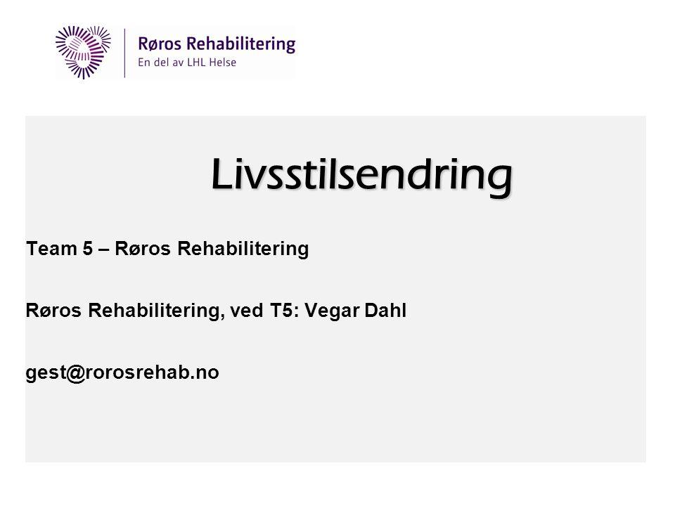 Livsstilsendring Team 5 – Røros Rehabilitering Røros Rehabilitering, ved T5: Vegar Dahl gest@rorosrehab.no