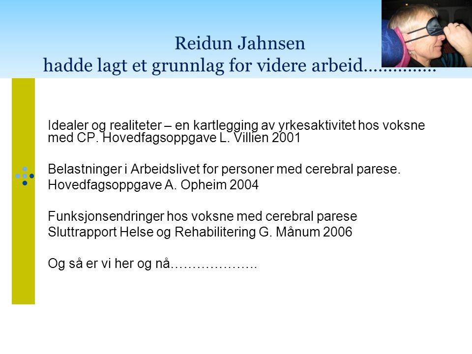 Reidun Jahnsen hadde lagt et grunnlag for videre arbeid…………… Idealer og realiteter – en kartlegging av yrkesaktivitet hos voksne med CP. Hovedfagsoppg
