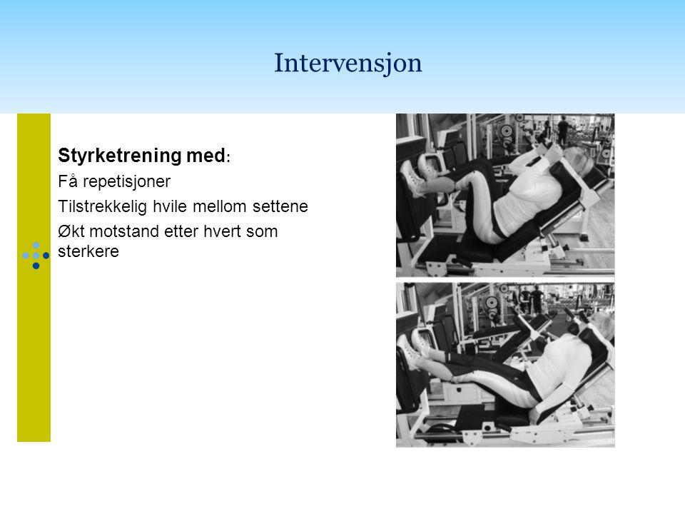 Intervensjon Styrketrening med : Få repetisjoner Tilstrekkelig hvile mellom settene Økt motstand etter hvert som sterkere