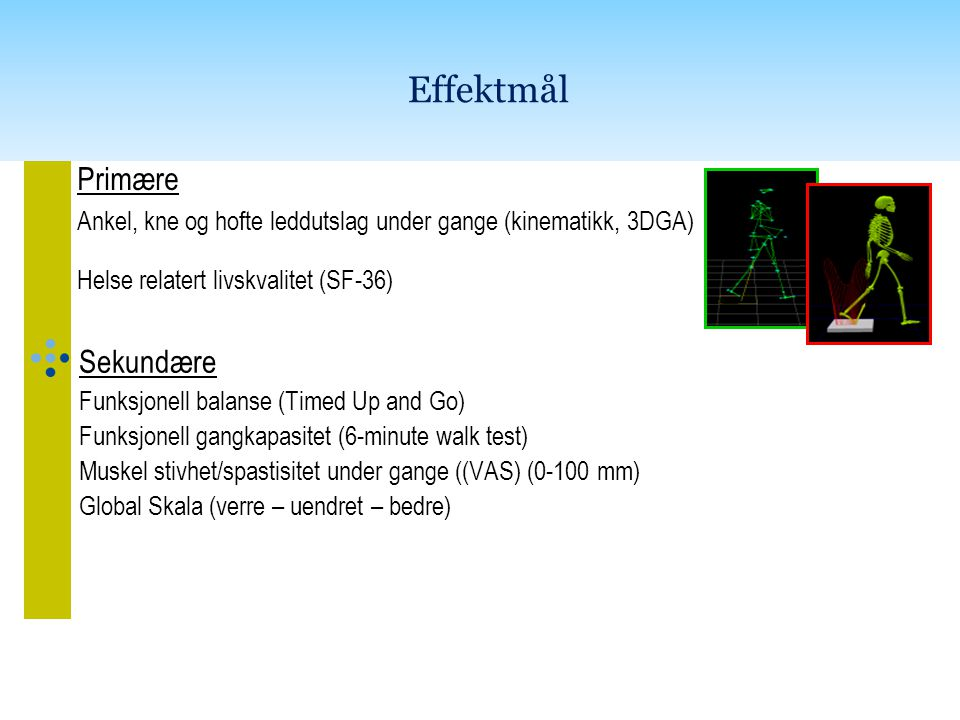 Effektmål Primære Ankel, kne og hofte leddutslag under gange (kinematikk, 3DGA) Helse relatert livskvalitet (SF-36) Sekundære Funksjonell balanse (Timed Up and Go) Funksjonell gangkapasitet (6-minute walk test) Muskel stivhet/spastisitet under gange ((VAS) (0-100 mm) Global Skala (verre – uendret – bedre)