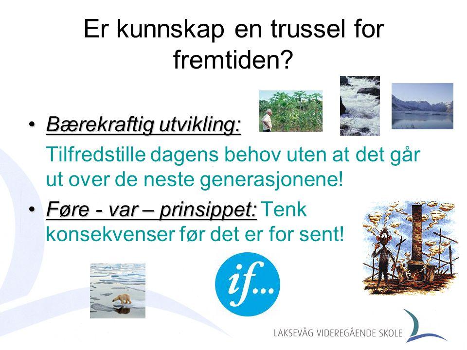 Er kunnskap en trussel for fremtiden? •Bærekraftig utvikling: Tilfredstille dagens behov uten at det går ut over de neste generasjonene! •Føre - var –