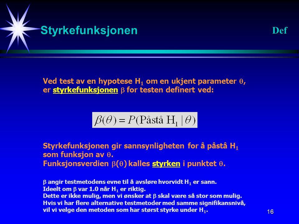 16 Styrkefunksjonen Def Ved test av en hypotese H 1 om en ukjent parameter , er styrkefunksjonen  for testen definert ved: Styrkefunksjonen gir sann