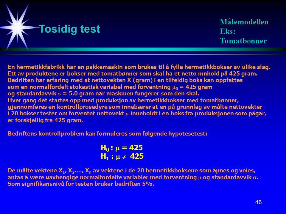 46 Tosidig test Målemodellen Eks: Tomatbønner En hermetikkfabrikk har en pakkemaskin som brukes til å fylle hermetikkbokser av ulike slag. Ett av prod