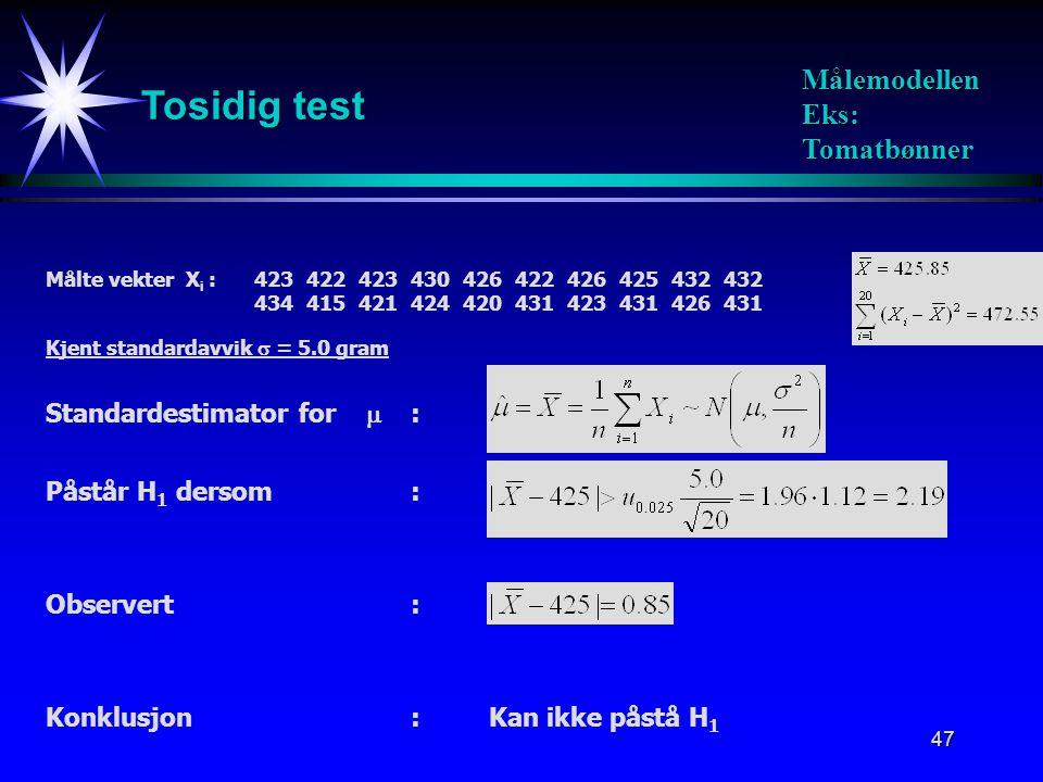 47 Tosidig test Målemodellen Eks: Tomatbønner Påstår H 1 dersom: Standardestimator for  : Målte vekter X i :423422423430426422426425432432 4344154214