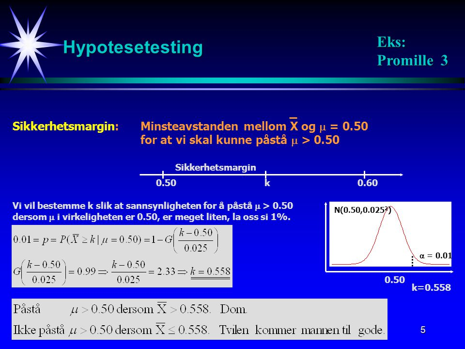 6 Hypotesetesting Generelt Nullhypotesen: Alternativ hypotese: Påstår H 1 dersom: Signifikansnivået: k : Kritisk verdi