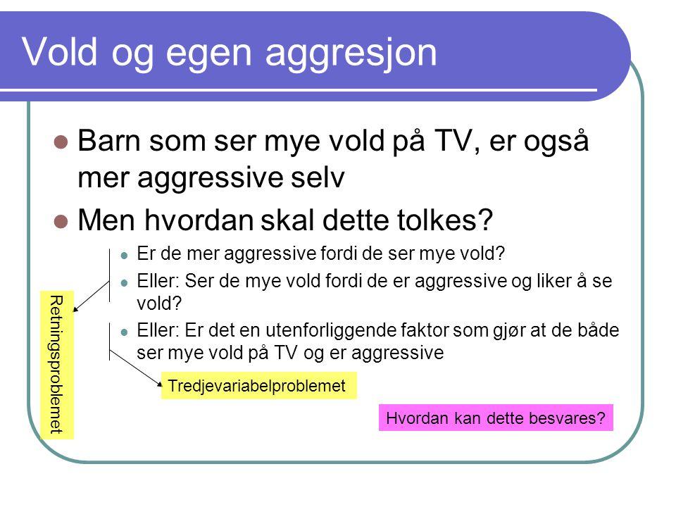 Vold og egen aggresjon  Barn som ser mye vold på TV, er også mer aggressive selv  Men hvordan skal dette tolkes?  Er de mer aggressive fordi de ser
