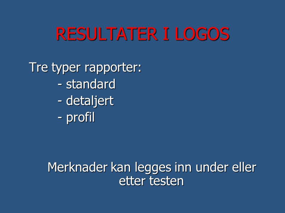 RESULTATER I LOGOS Tre typer rapporter: - standard - detaljert - profil Merknader kan legges inn under eller etter testen Merknader kan legges inn und