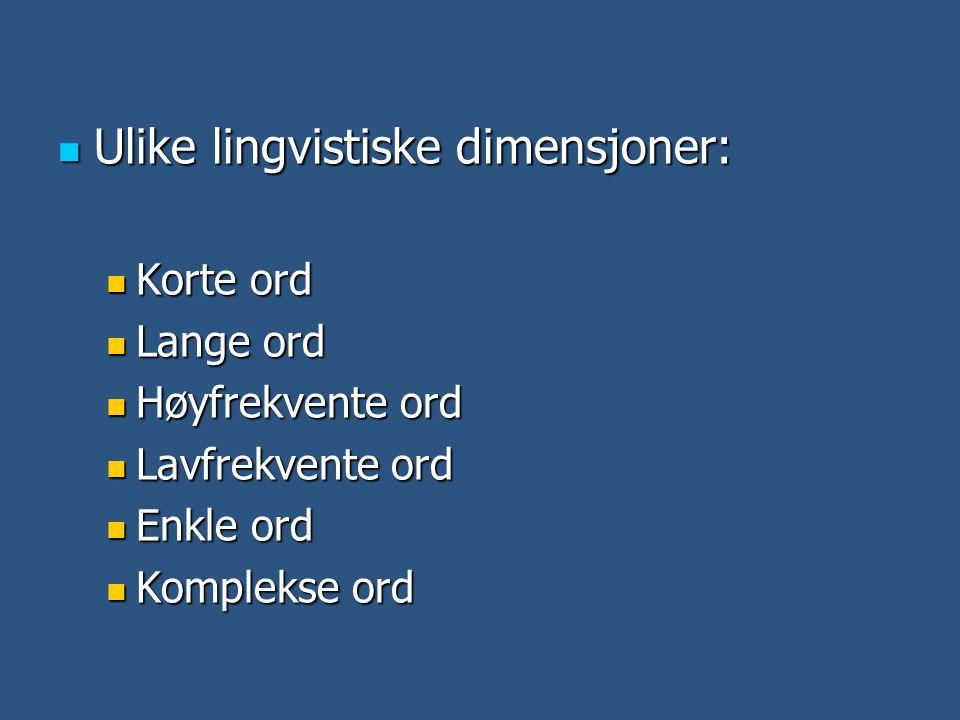  Ulike lingvistiske dimensjoner:  Korte ord  Lange ord  Høyfrekvente ord  Lavfrekvente ord  Enkle ord  Komplekse ord