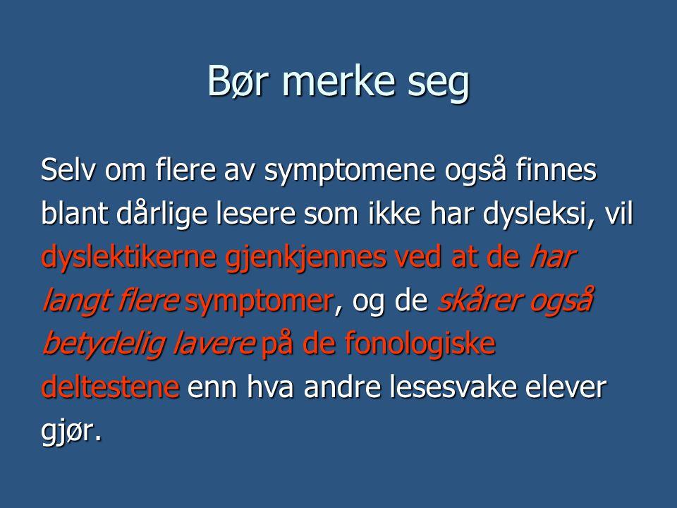 Bør merke seg Selv om flere av symptomene også finnes blant dårlige lesere som ikke har dysleksi, vil dyslektikerne gjenkjennes ved at de har langt fl