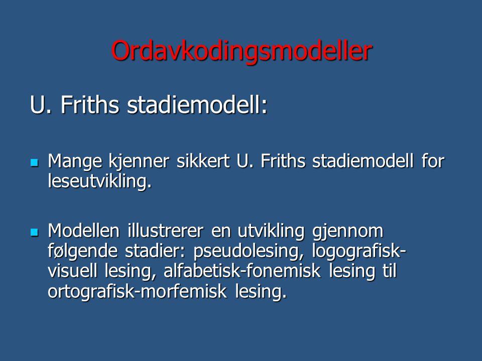 Ordavkodingsmodeller U. Friths stadiemodell:  Mange kjenner sikkert U. Friths stadiemodell for leseutvikling.  Modellen illustrerer en utvikling gje