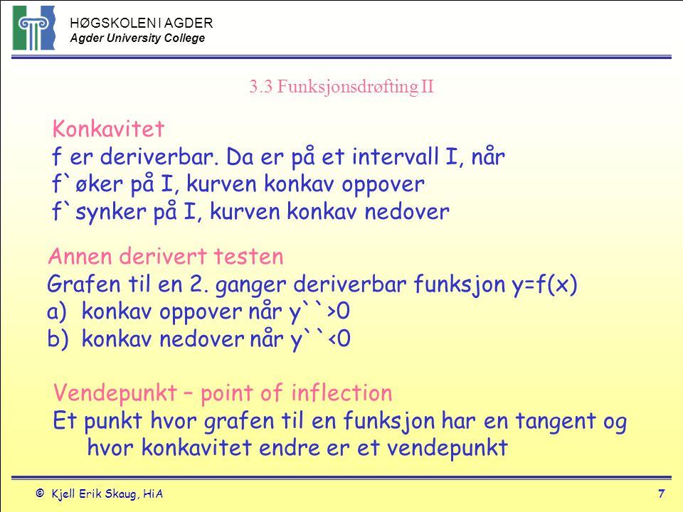 HØGSKOLEN I AGDER Agder University College © Kjell Erik Skaug, HiA8 3.3 Funksjonsdrøfting - III Annen derivert testen lokale ekstremalverdier 1.Hvis f`(c)=0 og f``(c)<0, da har f et lokalt maks for x=c 2.Hvis f`(c)=0 og f``(c)>0, da har f et lokalt min for x= c 3.Kan ikke si noe hvis f`` =0 i c, eller hvis den ikke eksisterer