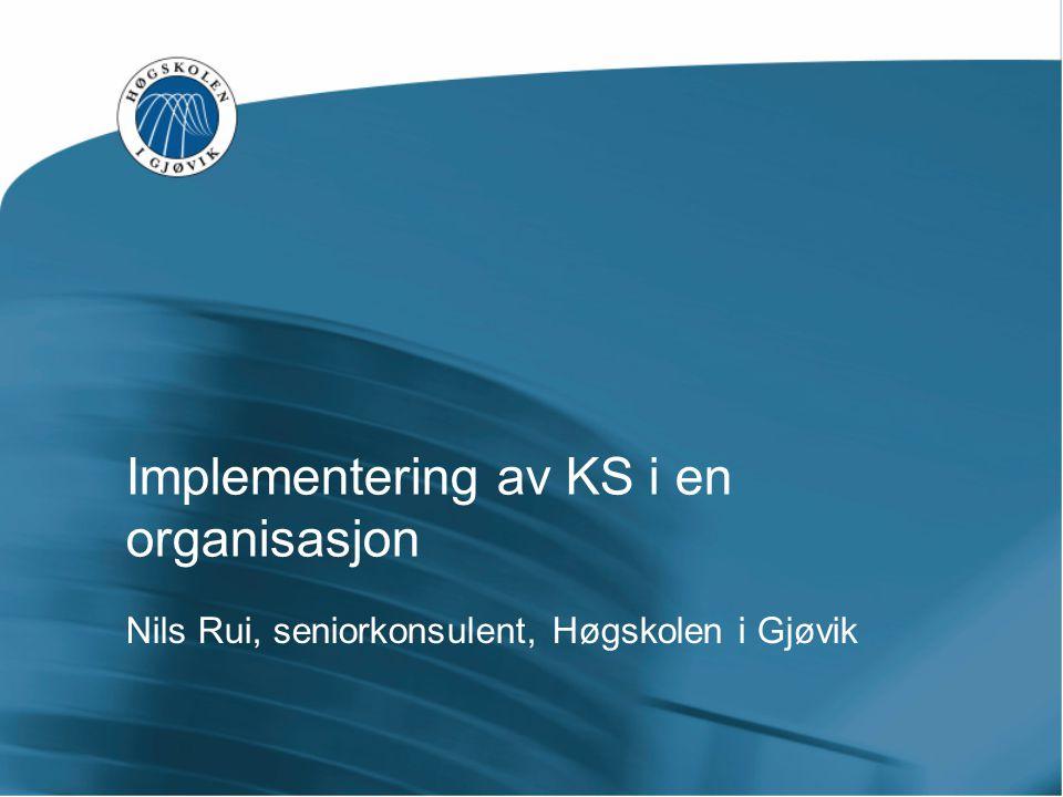 Implementering av KS i en organisasjon Nils Rui, seniorkonsulent, Høgskolen i Gjøvik