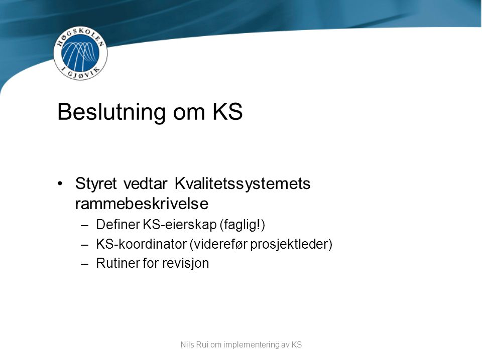 •Styret vedtar Kvalitetssystemets rammebeskrivelse –Definer KS-eierskap (faglig!) –KS-koordinator (viderefør prosjektleder) –Rutiner for revisjon Besl