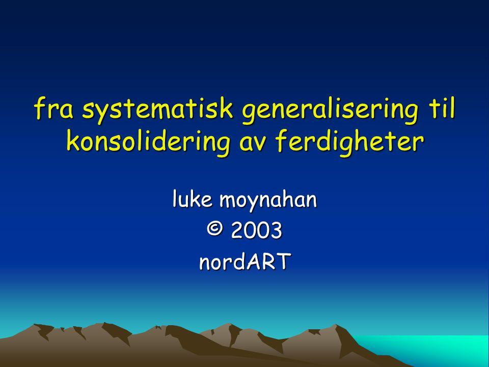 fra systematisk generalisering til konsolidering av ferdigheter luke moynahan © 2003 nordART