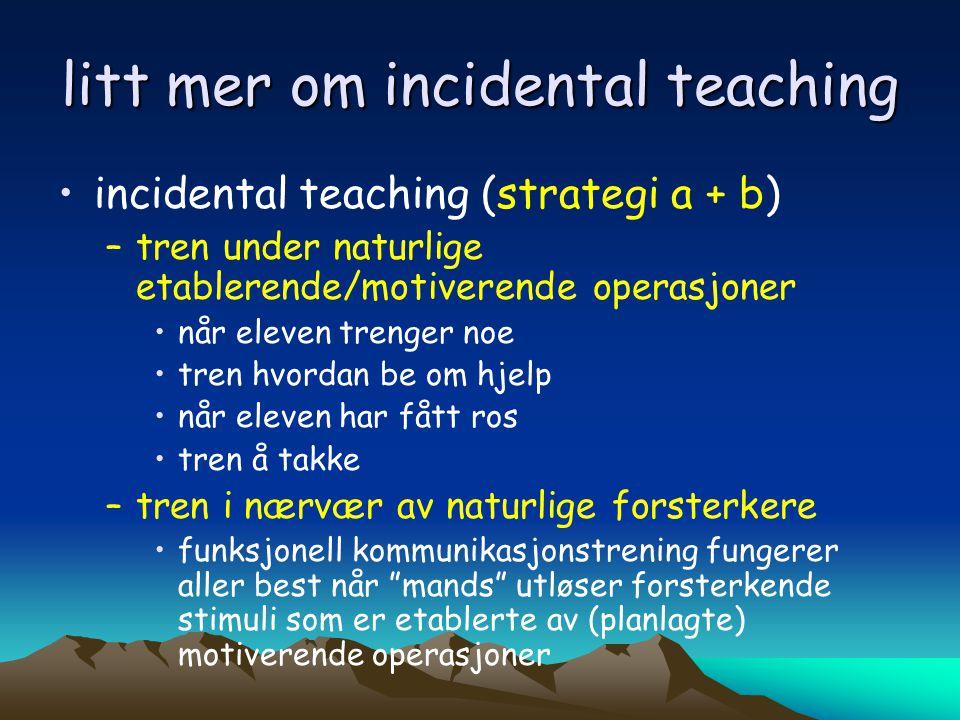 litt mer om incidental teaching •incidental teaching (strategi a + b) –tren under naturlige etablerende/motiverende operasjoner •når eleven trenger no