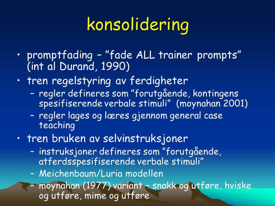 """konsolidering •promptfading – """"fade ALL trainer prompts"""" (int al Durand, 1990) •tren regelstyring av ferdigheter –regler defineres som """"forutgående, k"""
