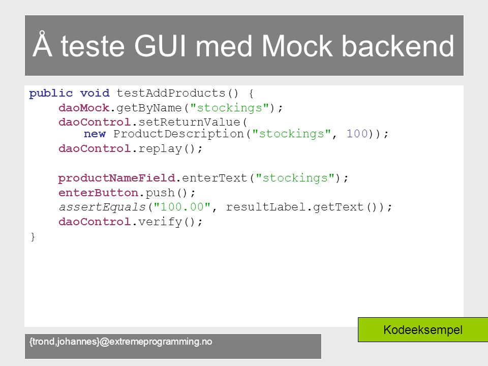 {trond,johannes}@extremeprogramming.no Å teste GUI med Mock backend public void testAddProducts() { daoMock.getByName( stockings ); daoControl.setReturnValue( new ProductDescription( stockings , 100)); daoControl.replay(); productNameField.enterText( stockings ); enterButton.push(); assertEquals( 100.00 , resultLabel.getText()); daoControl.verify(); } Kodeeksempel