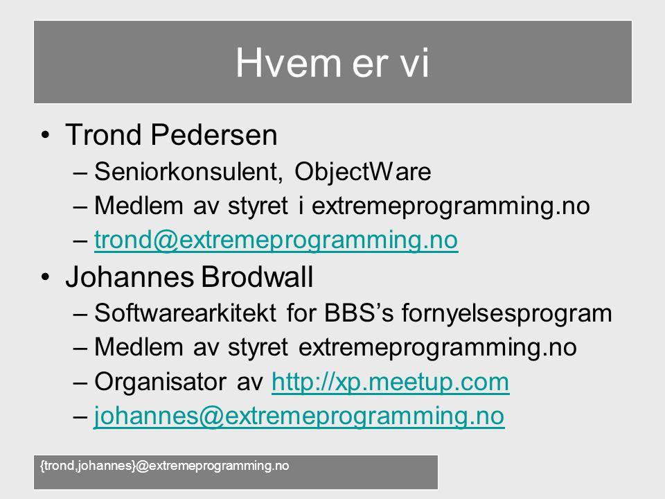 {trond,johannes}@extremeprogramming.no Hvem er vi •Trond Pedersen –Seniorkonsulent, ObjectWare –Medlem av styret i extremeprogramming.no –trond@extremeprogramming.notrond@extremeprogramming.no •Johannes Brodwall –Softwarearkitekt for BBS's fornyelsesprogram –Medlem av styret extremeprogramming.no –Organisator av http://xp.meetup.comhttp://xp.meetup.com –johannes@extremeprogramming.nojohannes@extremeprogramming.no