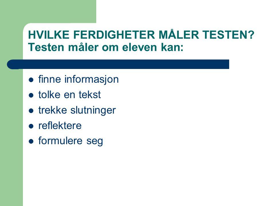 HVILKE FERDIGHETER MÅLER TESTEN? Testen måler om eleven kan:  finne informasjon  tolke en tekst  trekke slutninger  reflektere  formulere seg