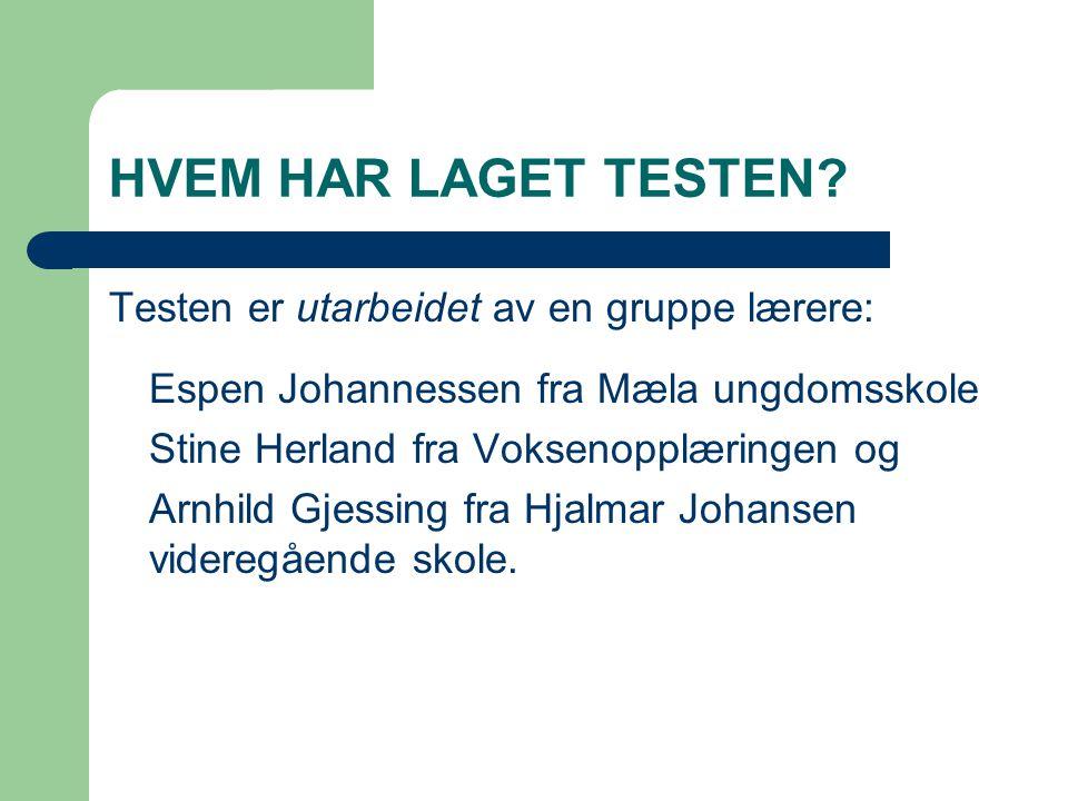 HVEM HAR LAGET TESTEN? Testen er utarbeidet av en gruppe lærere: Espen Johannessen fra Mæla ungdomsskole Stine Herland fra Voksenopplæringen og Arnhil