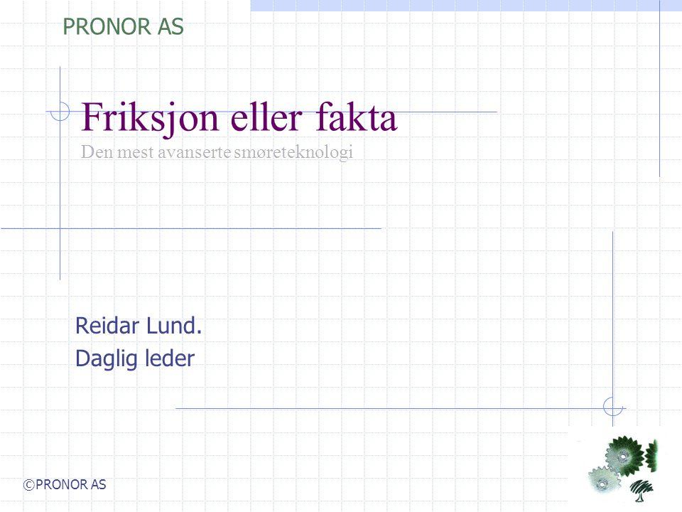 Friksjon eller fakta Den mest avanserte smøreteknologi Reidar Lund. Daglig leder PRONOR AS ©PRONOR AS