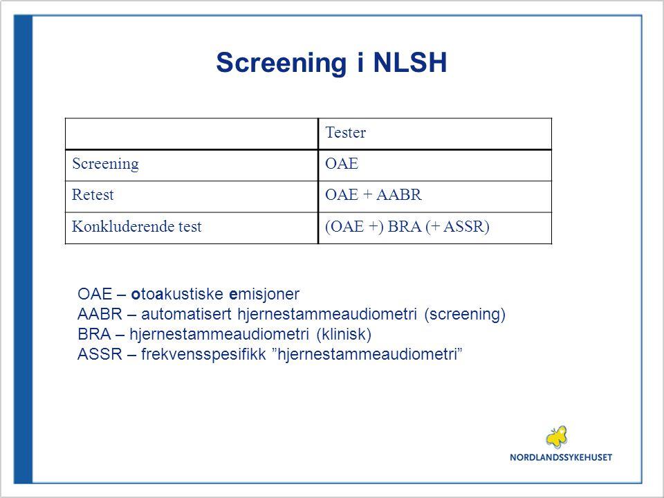 Screening i NLSH Tester ScreeningOAE RetestOAE + AABR Konkluderende test(OAE +) BRA (+ ASSR) OAE – otoakustiske emisjoner AABR – automatisert hjernest