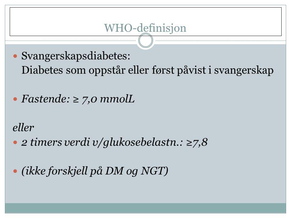 WHO-definisjon  Svangerskapsdiabetes: Diabetes som oppstår eller først påvist i svangerskap  Fastende: ≥ 7,0 mmolL eller  2 timers verdi v/glukosebelastn.: ≥7,8  (ikke forskjell på DM og NGT)