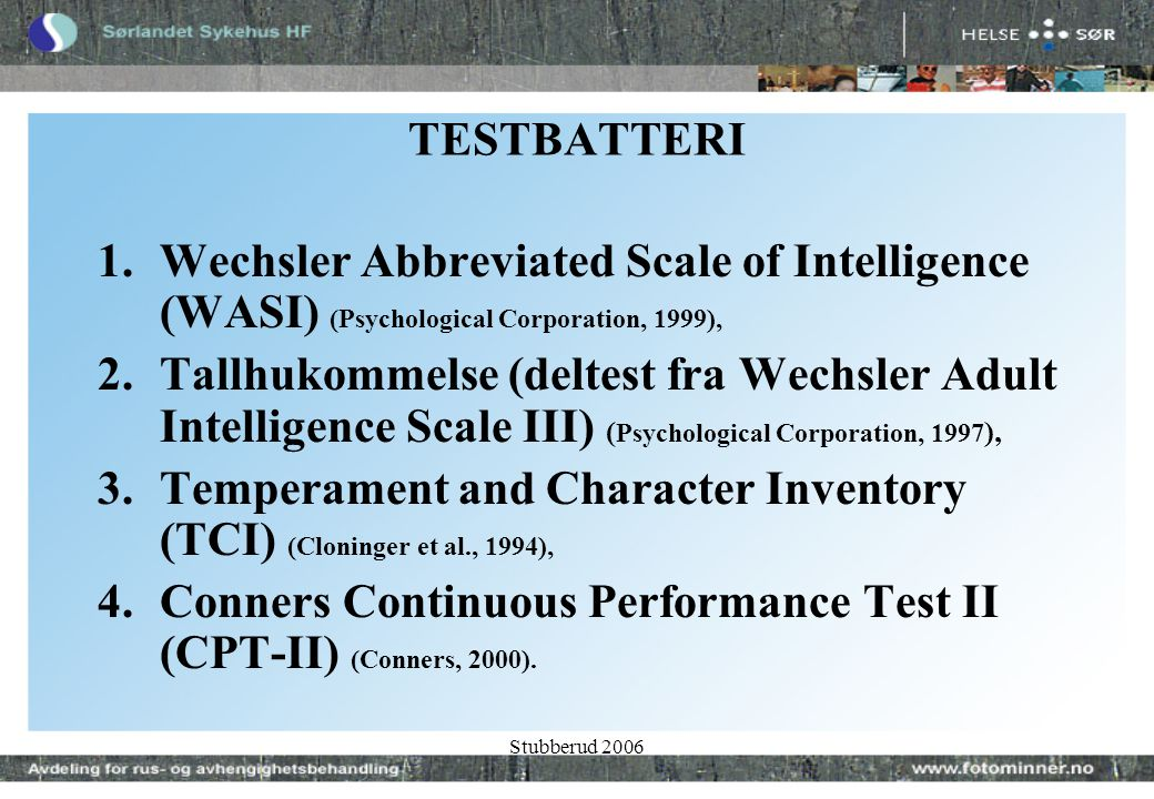 Stubberud 2006 TESTBATTERI 1.Wechsler Abbreviated Scale of Intelligence (WASI) (Psychological Corporation, 1999), 2.Tallhukommelse (deltest fra Wechsler Adult Intelligence Scale III) ( Psychological Corporation, 1997 ), 3.Temperament and Character Inventory (TCI) (Cloninger et al., 1994), 4.Conners Continuous Performance Test II (CPT-II) (Conners, 2000).