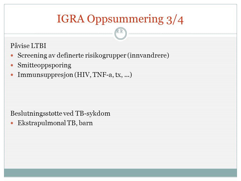 22 IGRA Oppsummering 3/4 Påvise LTBI  Screening av definerte risikogrupper (innvandrere)  Smitteoppsporing  Immunsuppresjon (HIV, TNF-a, tx,...) Be