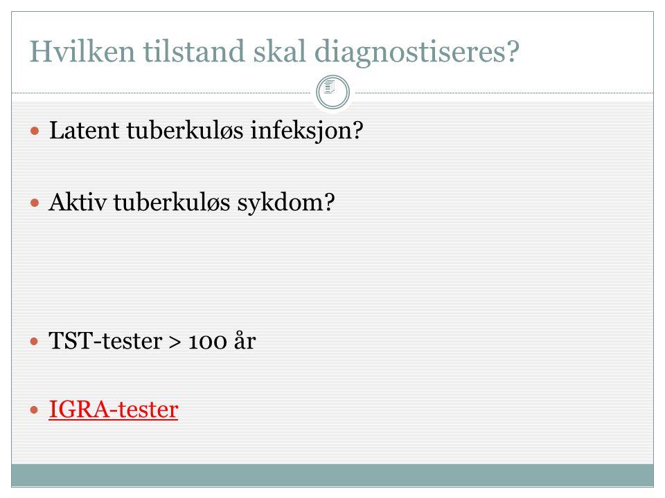 4  Latent tuberkuløs infeksjon?  Aktiv tuberkuløs sykdom?  TST-tester > 100 år  IGRA-tester Hvilken tilstand skal diagnostiseres?