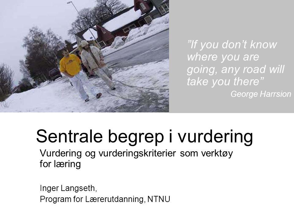 "Sentrale begrep i vurdering Vurdering og vurderingskriterier som verktøy for læring Inger Langseth, Program for Lærerutdanning, NTNU ""If you don't kno"