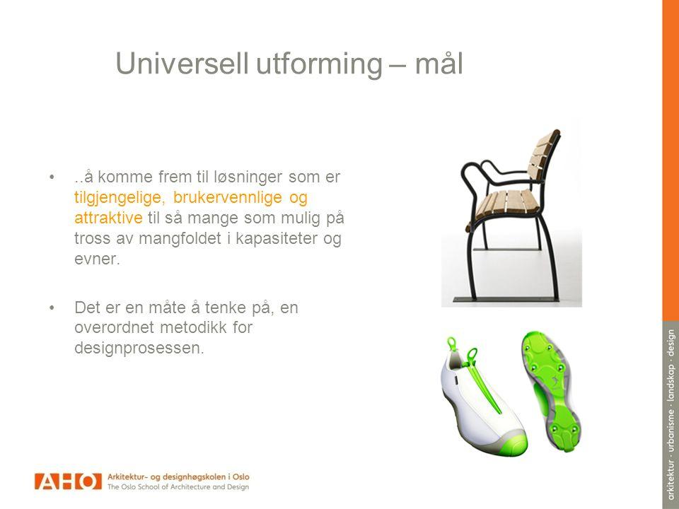 Universell utforming – mål •..å komme frem til løsninger som er tilgjengelige, brukervennlige og attraktive til så mange som mulig på tross av mangfoldet i kapasiteter og evner.