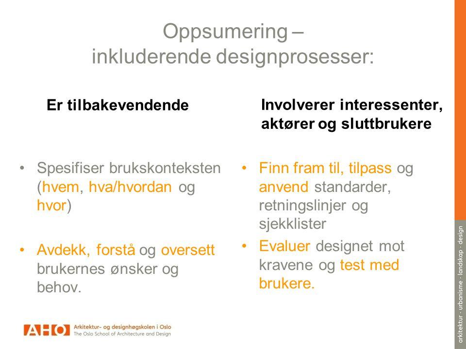 Oppsumering – inkluderende designprosesser: Er tilbakevendende •Spesifiser brukskonteksten (hvem, hva/hvordan og hvor) •Avdekk, forstå og oversett brukernes ønsker og behov.
