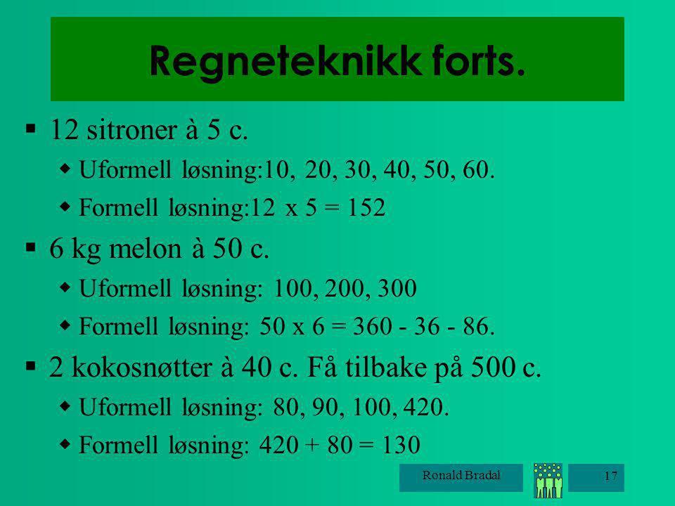 Ronald Bradal 17 Regneteknikk forts.  12 sitroner à 5 c.  Uformell løsning:10, 20, 30, 40, 50, 60.  Formell løsning:12 x 5 = 152  6 kg melon à 50
