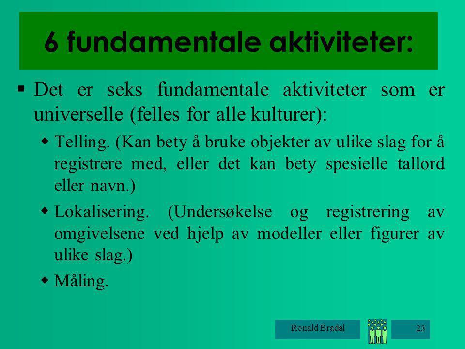 Ronald Bradal 23 6 fundamentale aktiviteter:  Det er seks fundamentale aktiviteter som er universelle (felles for alle kulturer):  Telling. (Kan bet