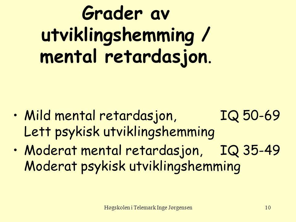 Høgskolen i Telemark Inge Jørgensen10 Grader av utviklingshemming / mental retardasjon. •Mild mental retardasjon,IQ 50-69 Lett psykisk utviklingshemmi