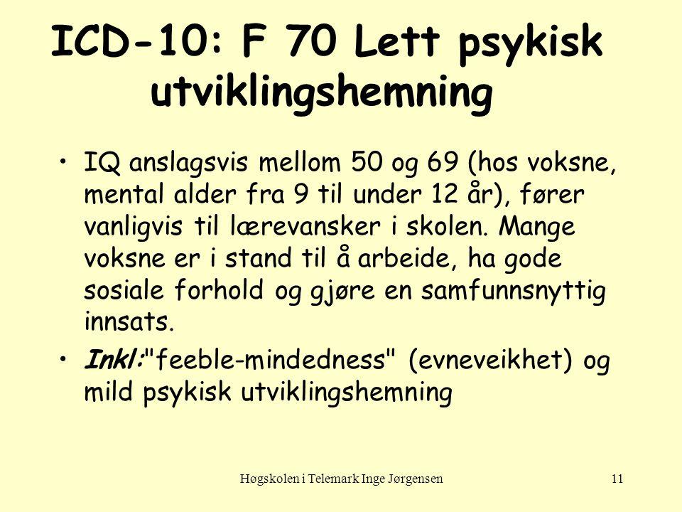 Høgskolen i Telemark Inge Jørgensen11 ICD-10: F 70 Lett psykisk utviklingshemning •IQ anslagsvis mellom 50 og 69 (hos voksne, mental alder fra 9 til u