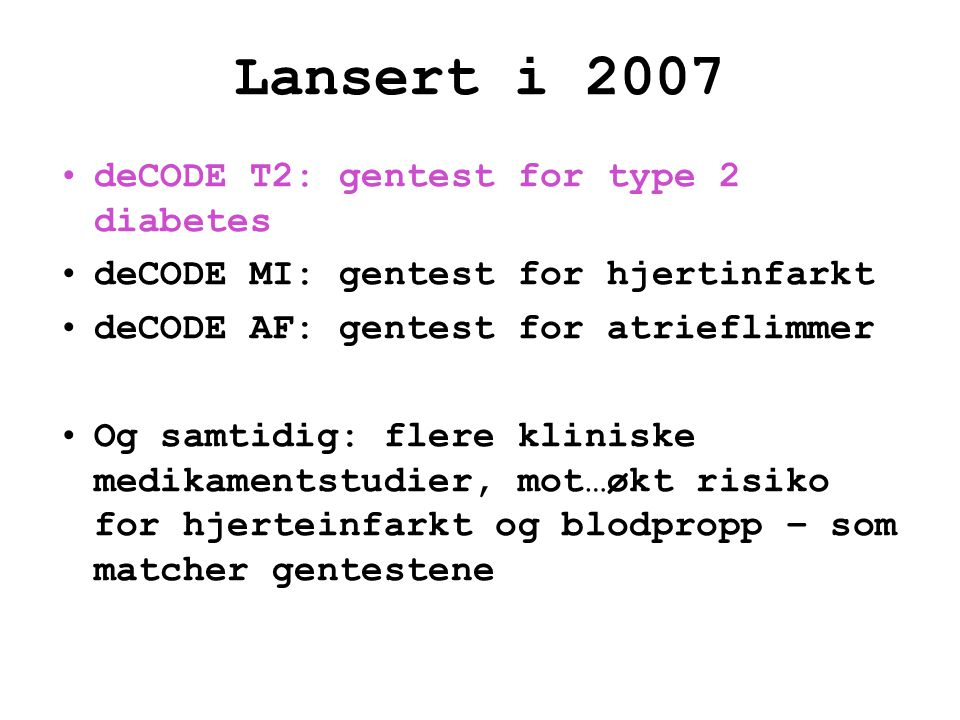 Lansert i 2007 •deCODE T2: gentest for type 2 diabetes •deCODE MI: gentest for hjertinfarkt •deCODE AF: gentest for atrieflimmer •Og samtidig: flere k