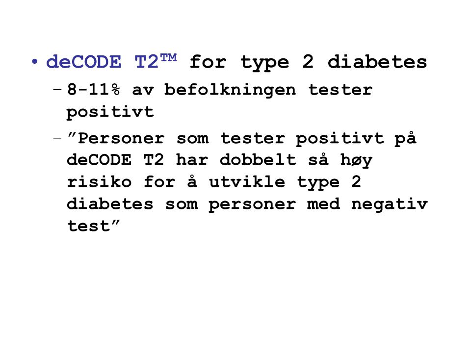 "•deCODE T2 TM for type 2 diabetes –8-11% av befolkningen tester positivt –""Personer som tester positivt på deCODE T2 har dobbelt så høy risiko for å u"