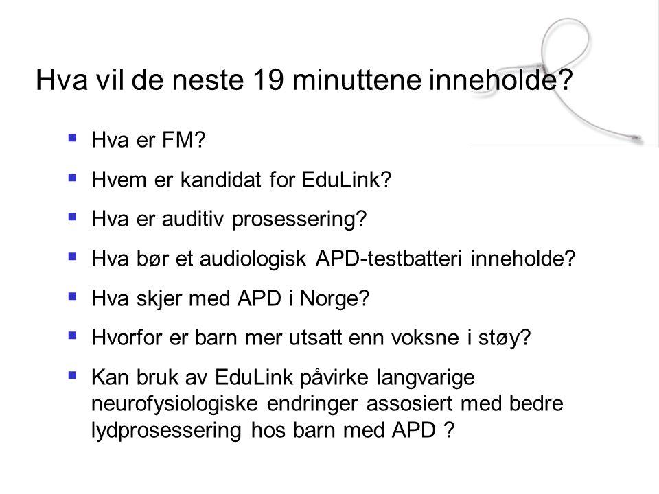 Hva vil de neste 19 minuttene inneholde?  Hva er FM?  Hvem er kandidat for EduLink?  Hva er auditiv prosessering?  Hva bør et audiologisk APD-test