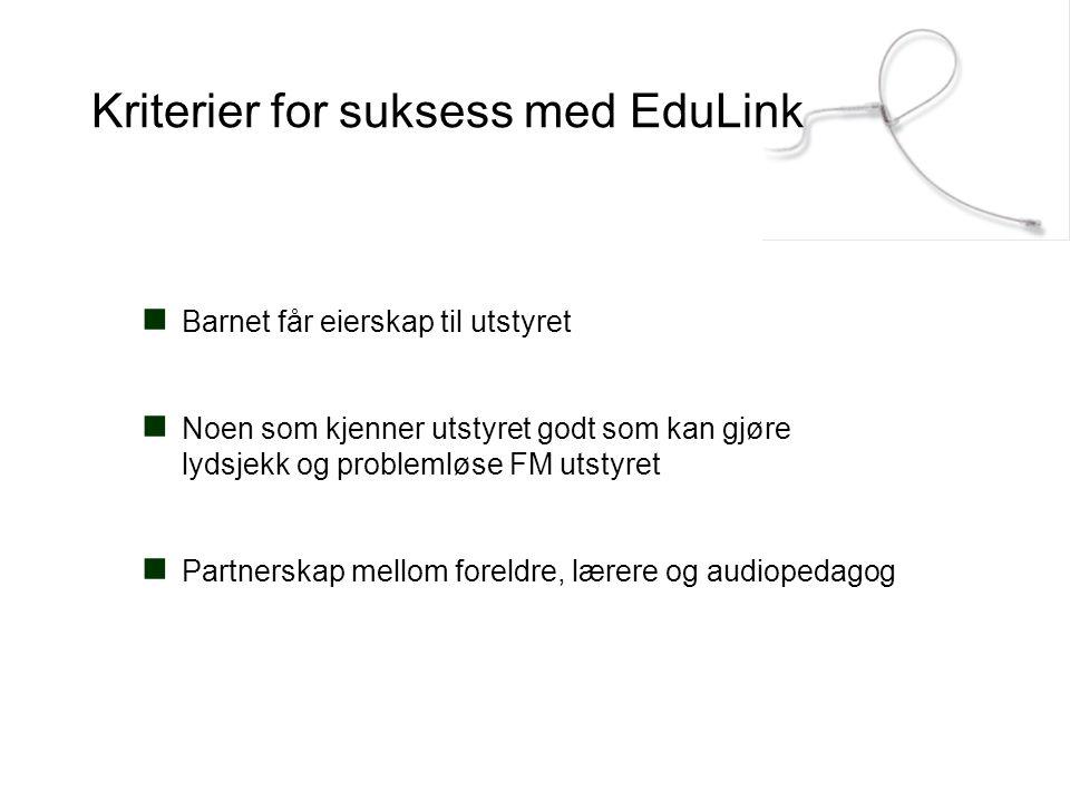 Kriterier for suksess med EduLink  Barnet får eierskap til utstyret  Noen som kjenner utstyret godt som kan gjøre lydsjekk og problemløse FM utstyre
