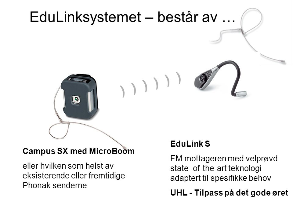 EduLinksystemet – består av … Campus SX med MicroBoom eller hvilken som helst av eksisterende eller fremtidige Phonak senderne EduLink S FM mottageren